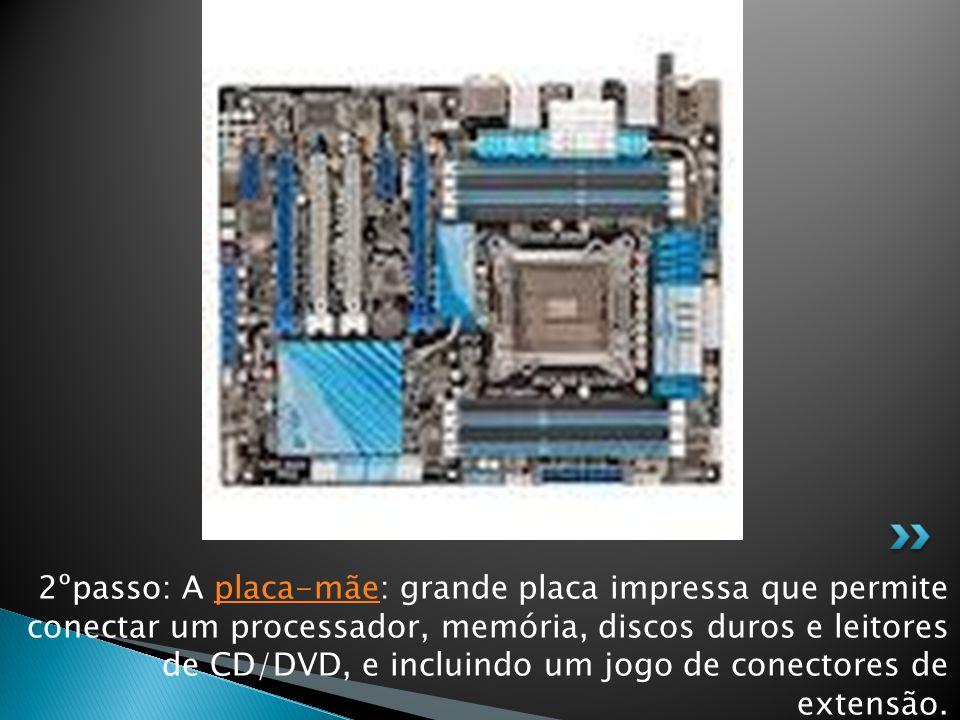 2ºpasso: A placa-mãe: grande placa impressa que permite conectar um processador, memória, discos duros e leitores de CD/DVD, e incluindo um jogo de conectores de extensão.placa-mãe