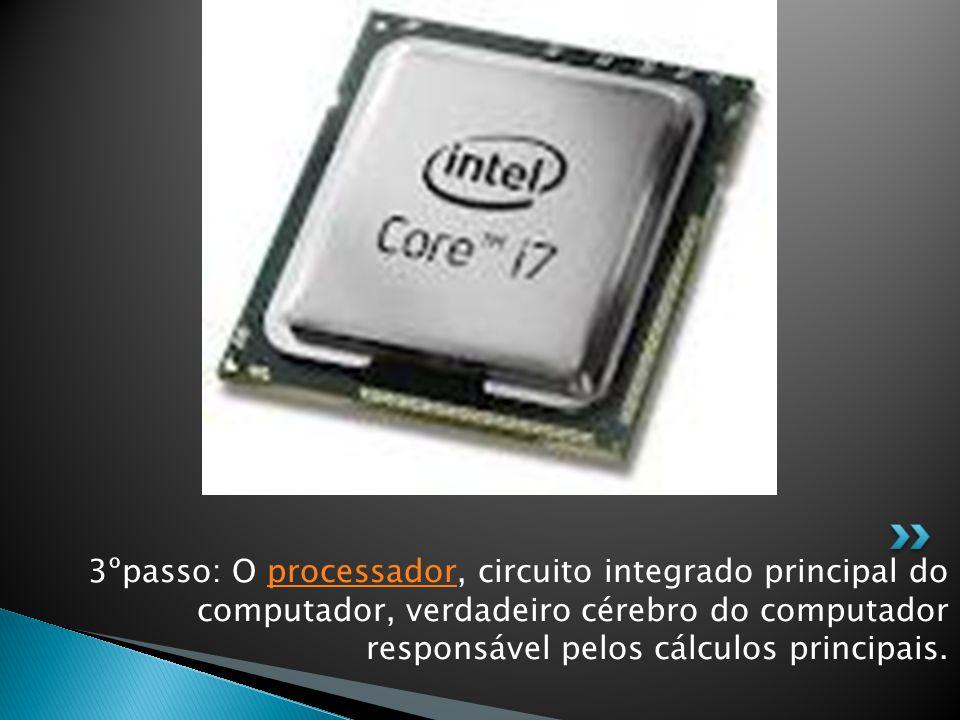 3ºpasso: O processador, circuito integrado principal do computador, verdadeiro cérebro do computador responsável pelos cálculos principais.processador
