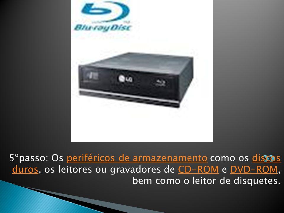 5ºpasso: Os periféricos de armazenamento como os discos duros, os leitores ou gravadores de CD-ROM e DVD-ROM, bem como o leitor de disquetes.periféricos de armazenamentodiscos durosCD-ROMDVD-ROM