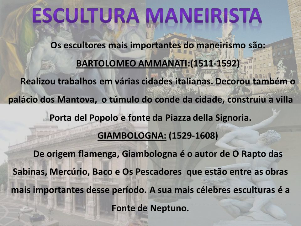 Os escultores mais importantes do maneirismo são: BARTOLOMEO AMMANATI:(1511-1592) Realizou trabalhos em várias cidades italianas. Decorou também o pal