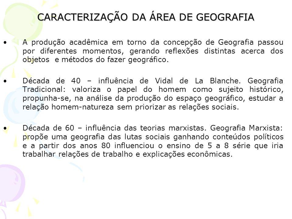 CARACTERIZAÇÃO DA ÁREA DE GEOGRAFIA A produção acadêmica em torno da concepção de Geografia passou por diferentes momentos, gerando reflexões distinta