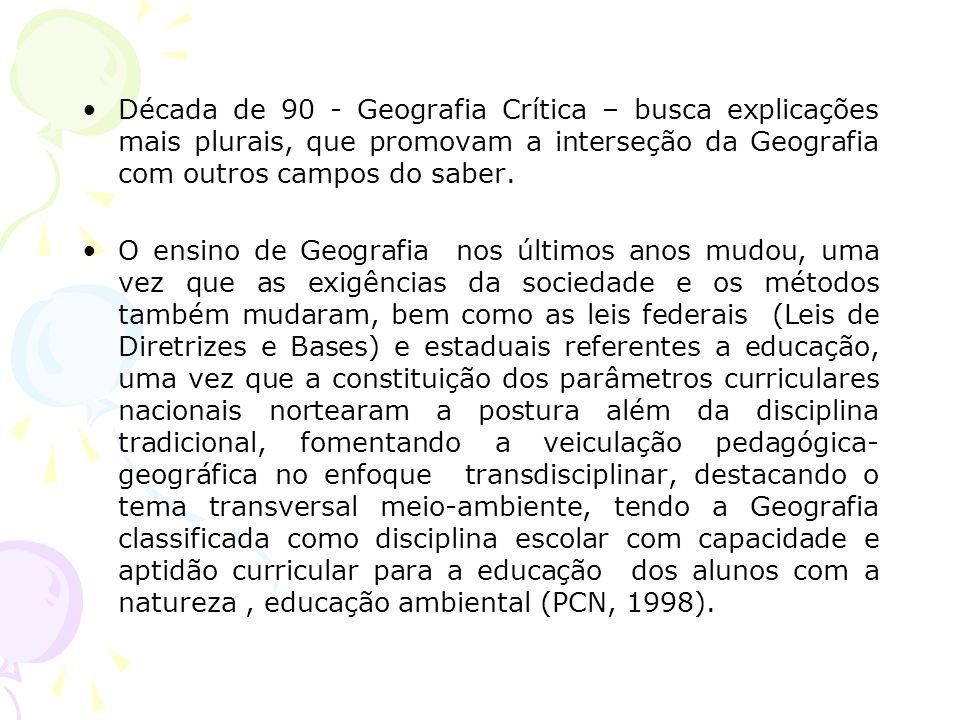 Década de 90 - Geografia Crítica – busca explicações mais plurais, que promovam a interseção da Geografia com outros campos do saber. O ensino de Geog