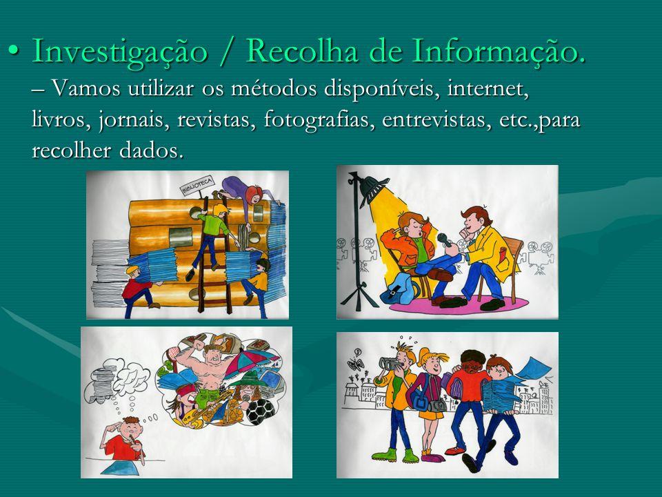Investigação / Recolha de Informação. – Vamos utilizar os métodos disponíveis, internet, livros, jornais, revistas, fotografias, entrevistas, etc.,par