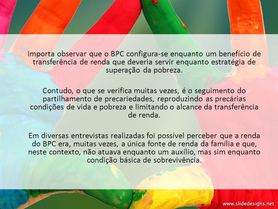 Importa observar que o BPC configura-se enquanto um benefício de transferência de renda que deveria servir enquanto estratégia de superação da pobreza