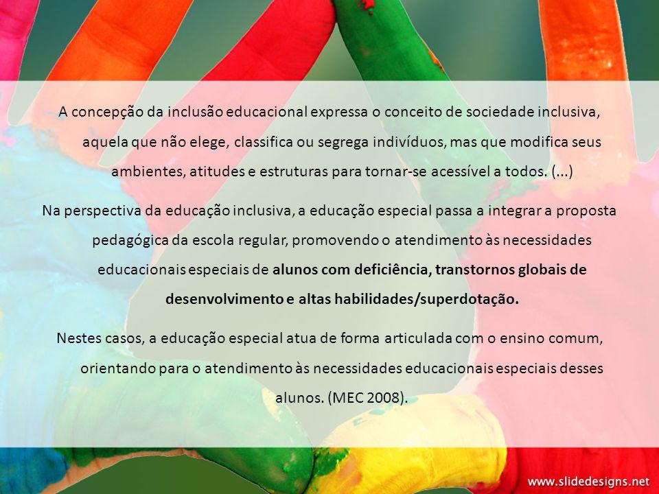 A concepção da inclusão educacional expressa o conceito de sociedade inclusiva, aquela que não elege, classifica ou segrega indivíduos, mas que modifi