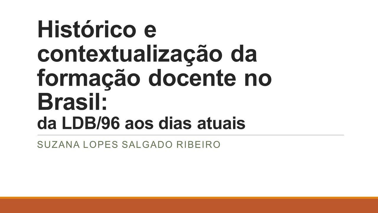 Histórico e contextualização da formação docente no Brasil: da LDB/96 aos dias atuais SUZANA LOPES SALGADO RIBEIRO