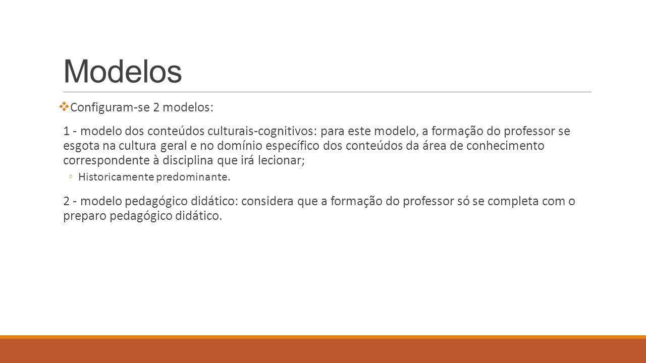 Modelos  Configuram-se 2 modelos: 1 - modelo dos conteúdos culturais-cognitivos: para este modelo, a formação do professor se esgota na cultura geral