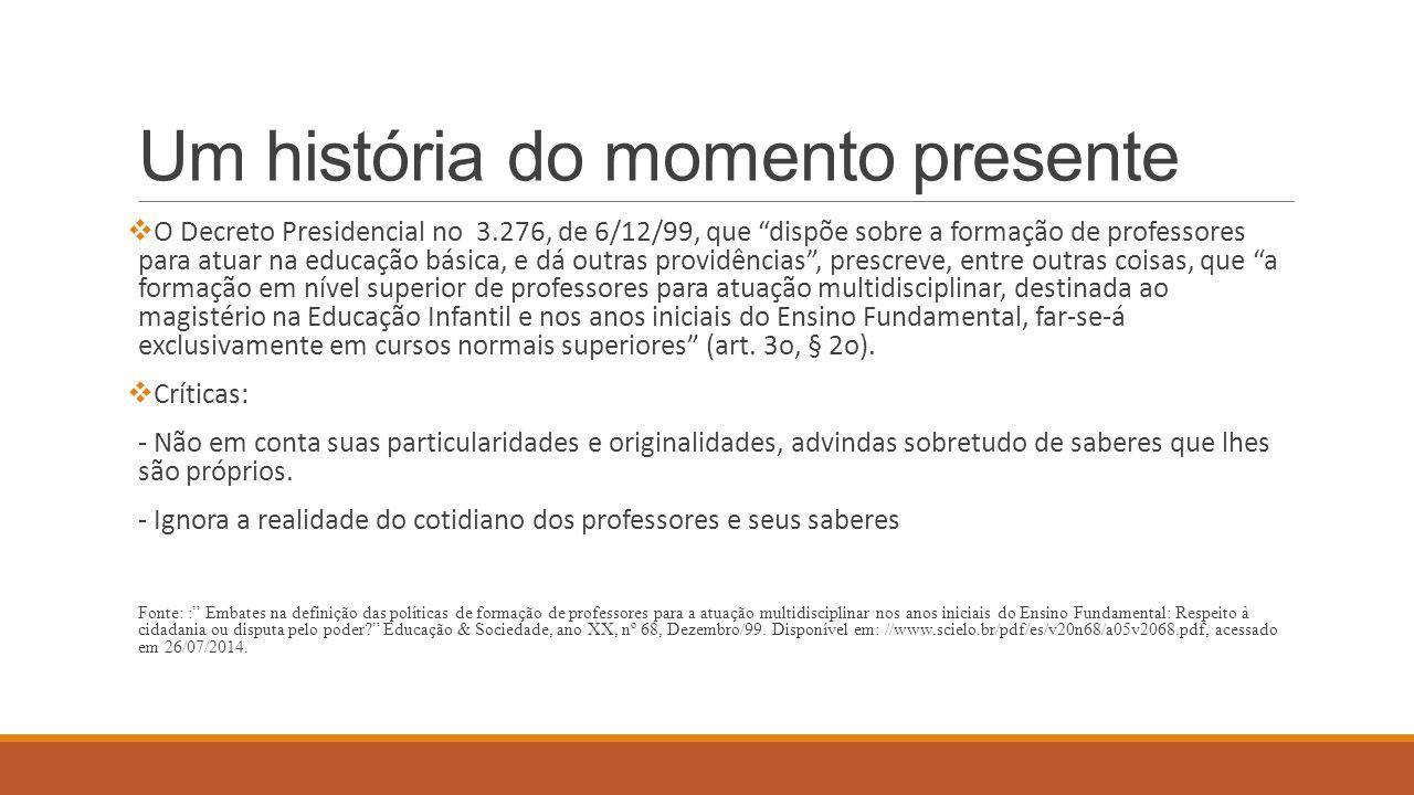 """Um história do momento presente  O Decreto Presidencial no 3.276, de 6/12/99, que """"dispõe sobre a formação de professores para atuar na educação bási"""
