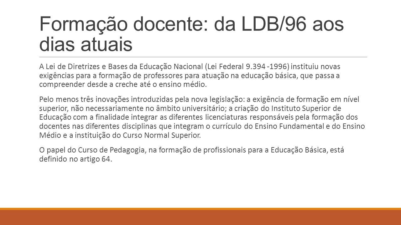 Formação docente: da LDB/96 aos dias atuais A Lei de Diretrizes e Bases da Educação Nacional (Lei Federal 9.394 -1996) instituiu novas exigências para