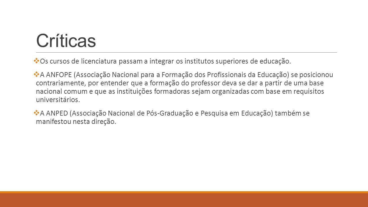 Críticas  Os cursos de licenciatura passam a integrar os institutos superiores de educação.  A ANFOPE (Associação Nacional para a Formação dos Profi