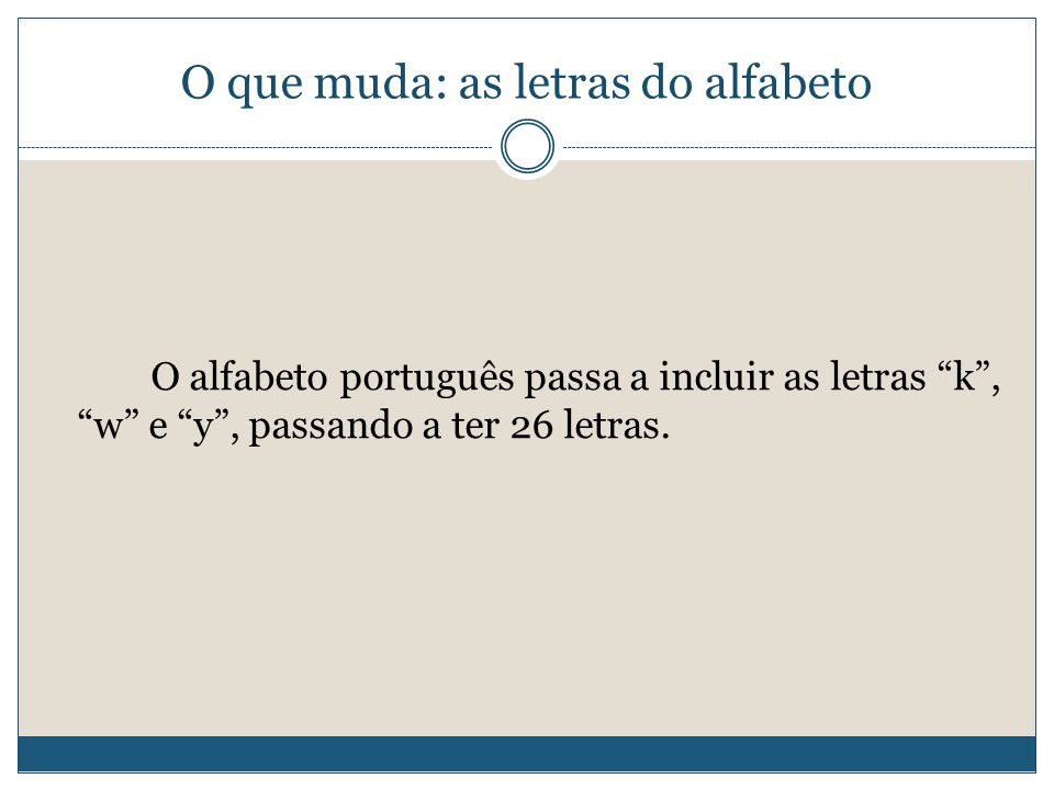 O que muda: as letras do alfabeto O alfabeto português passa a incluir as letras k , w e y , passando a ter 26 letras.