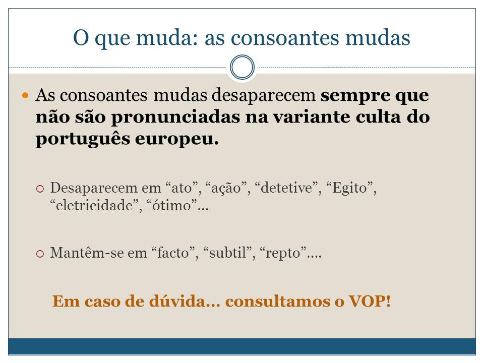 O que muda: as consoantes mudas As consoantes mudas desaparecem sempre que não são pronunciadas na variante culta do português europeu.