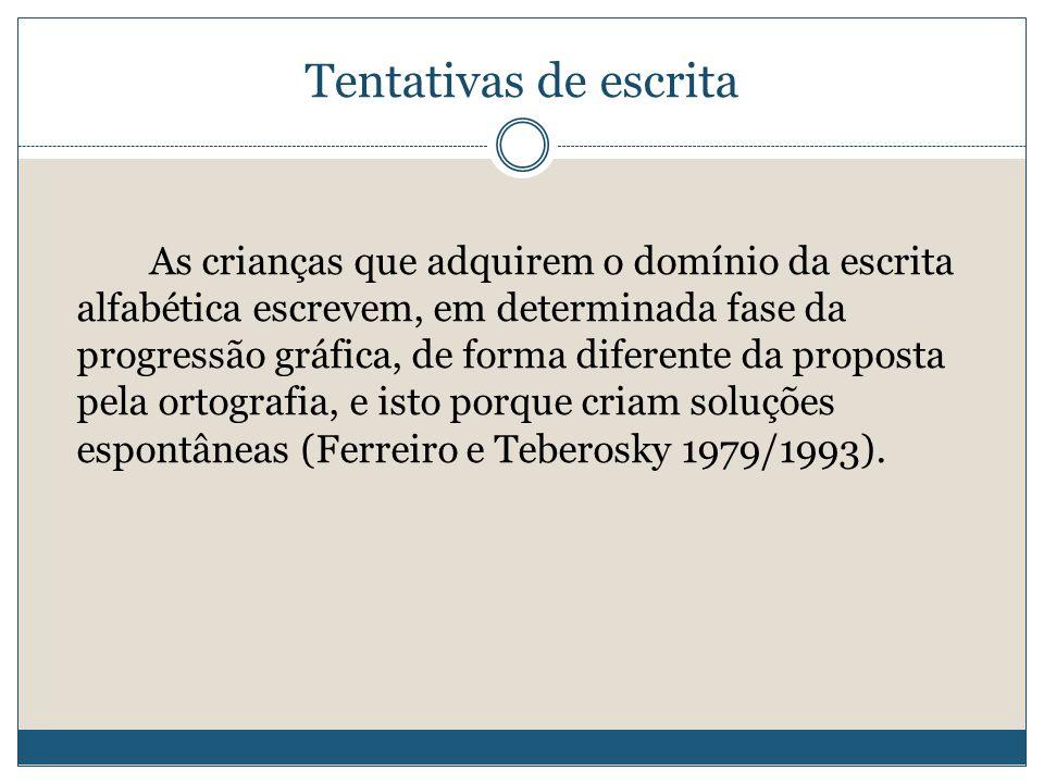 Tentativas de escrita As crianças que adquirem o domínio da escrita alfabética escrevem, em determinada fase da progressão gráfica, de forma diferente da proposta pela ortografia, e isto porque criam soluções espontâneas (Ferreiro e Teberosky 1979/1993).