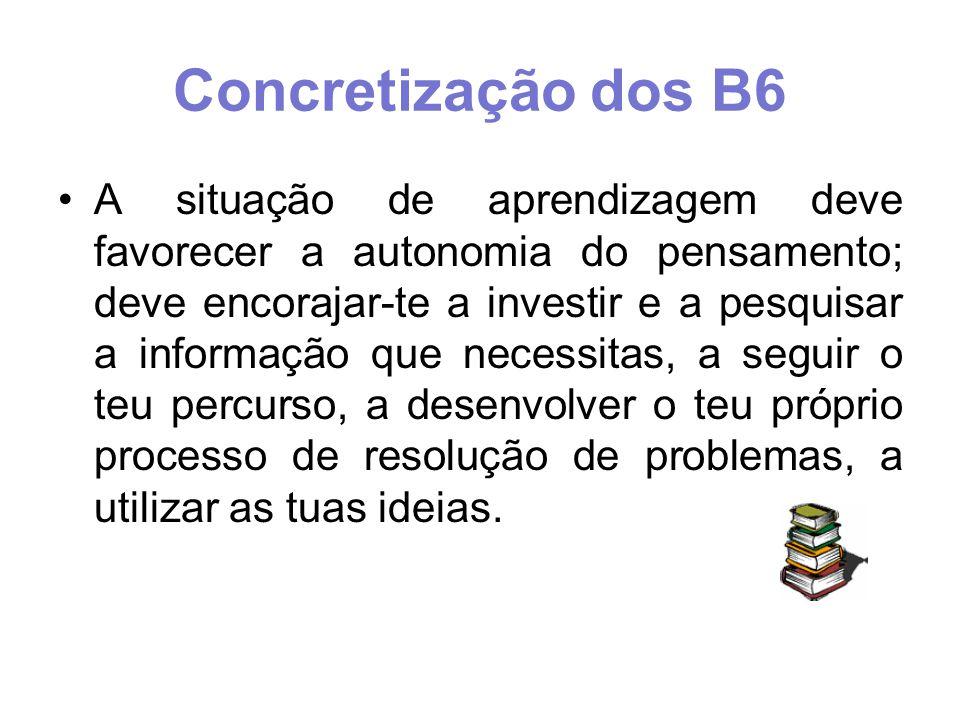 Concretização dos B6 A situação de aprendizagem deve favorecer a autonomia do pensamento; deve encorajar-te a investir e a pesquisar a informação que necessitas, a seguir o teu percurso, a desenvolver o teu próprio processo de resolução de problemas, a utilizar as tuas ideias.
