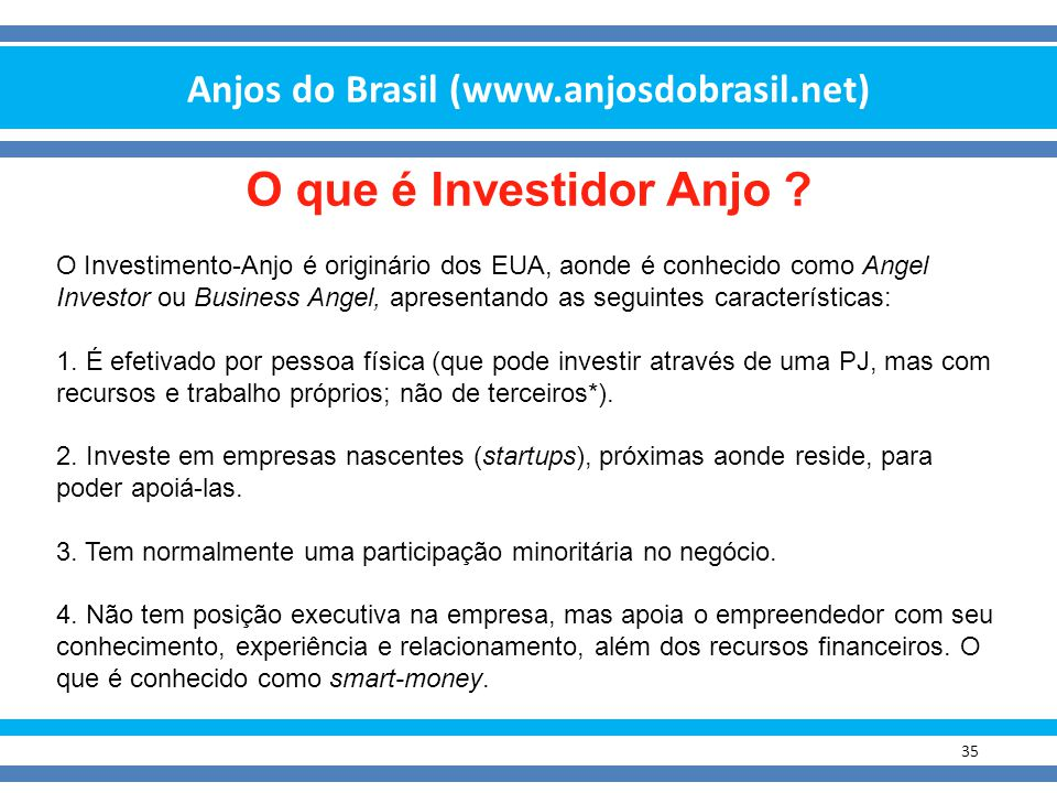 Anjos do Brasil (www.anjosdobrasil.net) 35 O que é Investidor Anjo ? O Investimento-Anjo é originário dos EUA, aonde é conhecido como Angel Investor o