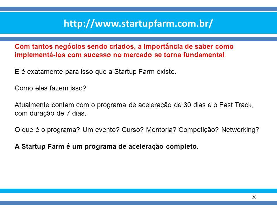 http://www.startupfarm.com.br/ 38 Com tantos negócios sendo criados, a importância de saber como implementá-los com sucesso no mercado se torna fundam