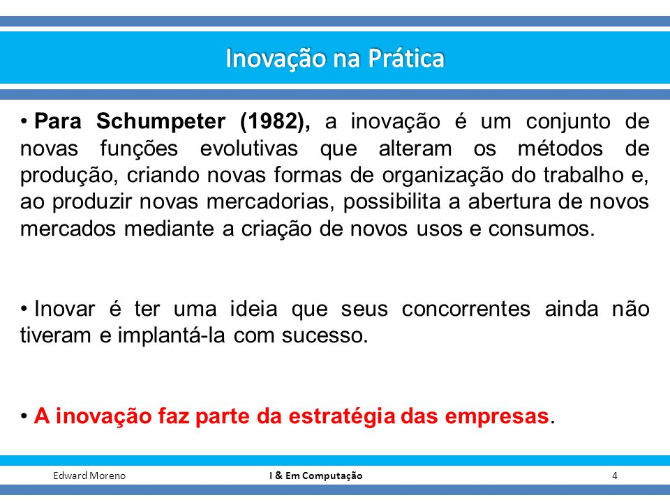 4Edward Moreno I & Em Computação Para Schumpeter (1982), a inovação é um conjunto de novas funções evolutivas que alteram os métodos de produção, cria