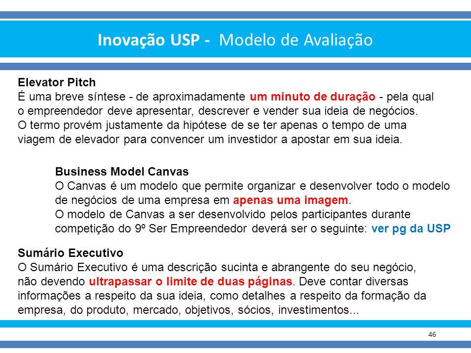 Inovação USP - Modelo de Avaliação 46 Elevator Pitch É uma breve síntese - de aproximadamente um minuto de duração - pela qual o empreendedor deve apr