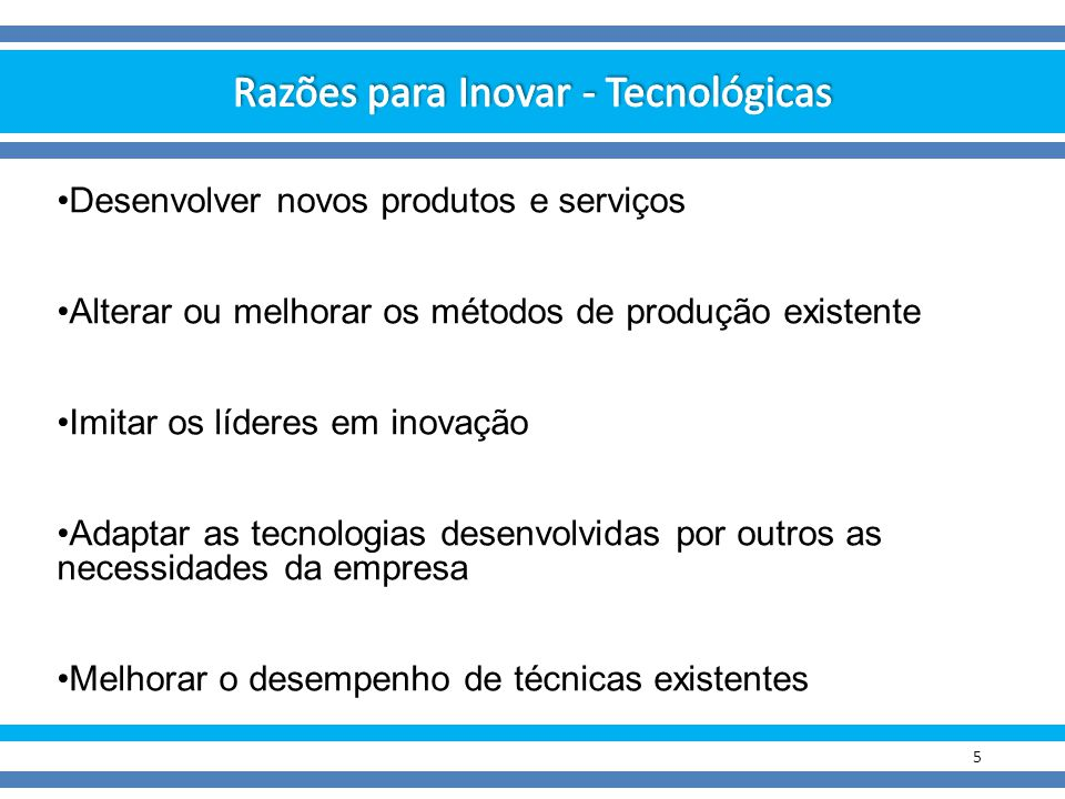 5 Desenvolver novos produtos e serviços Alterar ou melhorar os métodos de produção existente Imitar os líderes em inovação Adaptar as tecnologias dese