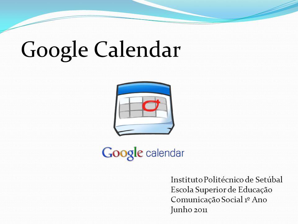 Instituto Politécnico de Setúbal Escola Superior de Educação Comunicação Social 1º Ano Junho 2011 Google Calendar