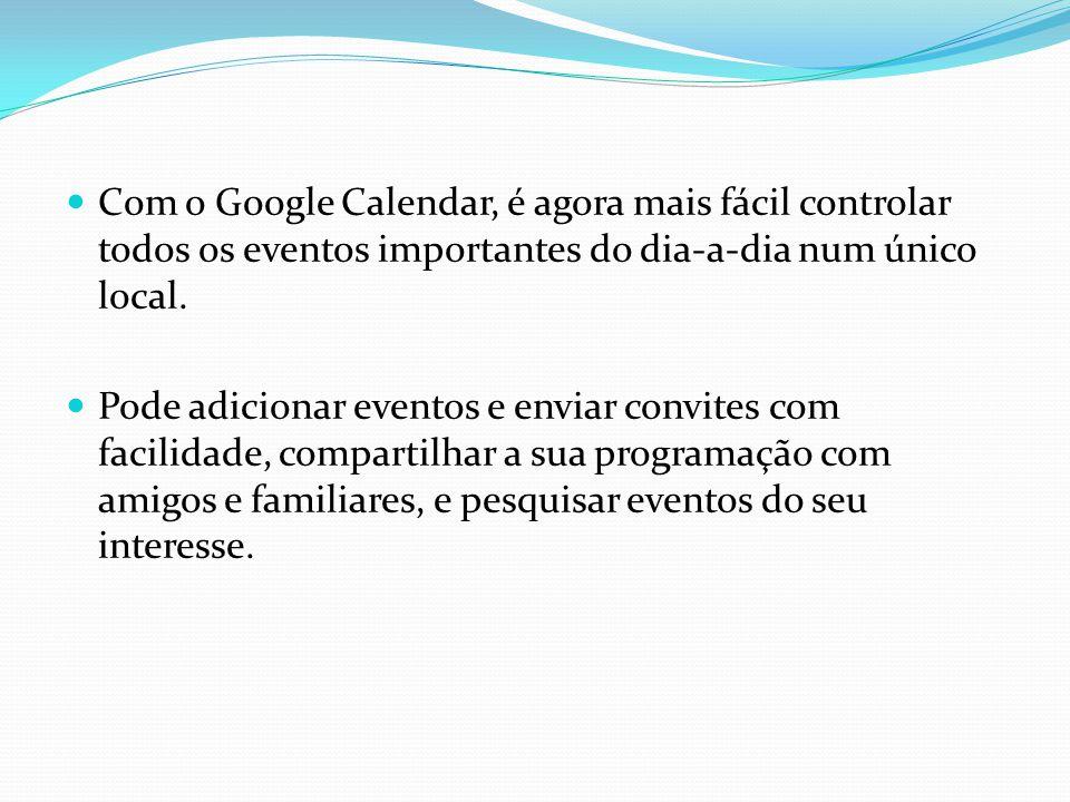 Com o Google Calendar, é agora mais fácil controlar todos os eventos importantes do dia-a-dia num único local.