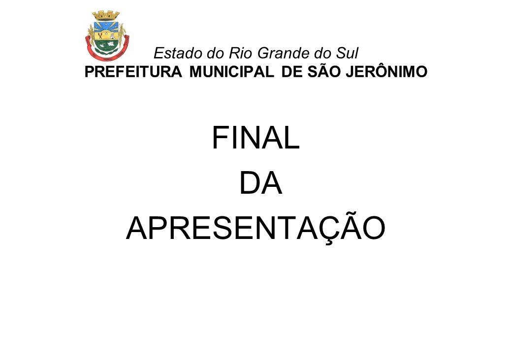 Estado do Rio Grande do Sul PREFEITURA MUNICIPAL DE SÃO JERÔNIMO FINAL DA APRESENTAÇÃO