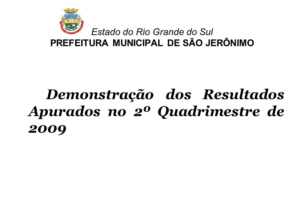 Estado do Rio Grande do Sul PREFEITURA MUNICIPAL DE SÃO JERÔNIMO Demonstração dos Resultados Apurados no 2º Quadrimestre de 2009
