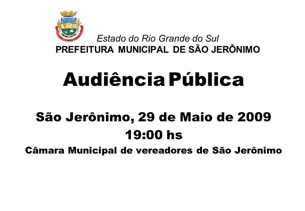 Estado do Rio Grande do Sul PREFEITURA MUNICIPAL DE SÃO JERÔNIMO Audiência Pública São Jerônimo, 29 de Maio de 2009 19:00 hs Câmara Municipal de vereadores de São Jerônimo
