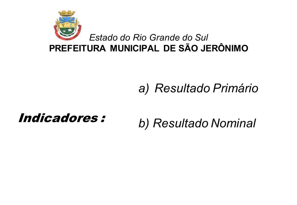 Estado do Rio Grande do Sul PREFEITURA MUNICIPAL DE SÃO JERÔNIMO Indicadores : a)Resultado Primário b) Resultado Nominal