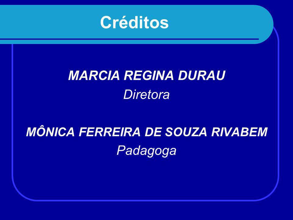 Créditos MARCIA REGINA DURAU Diretora MÔNICA FERREIRA DE SOUZA RIVABEM Padagoga