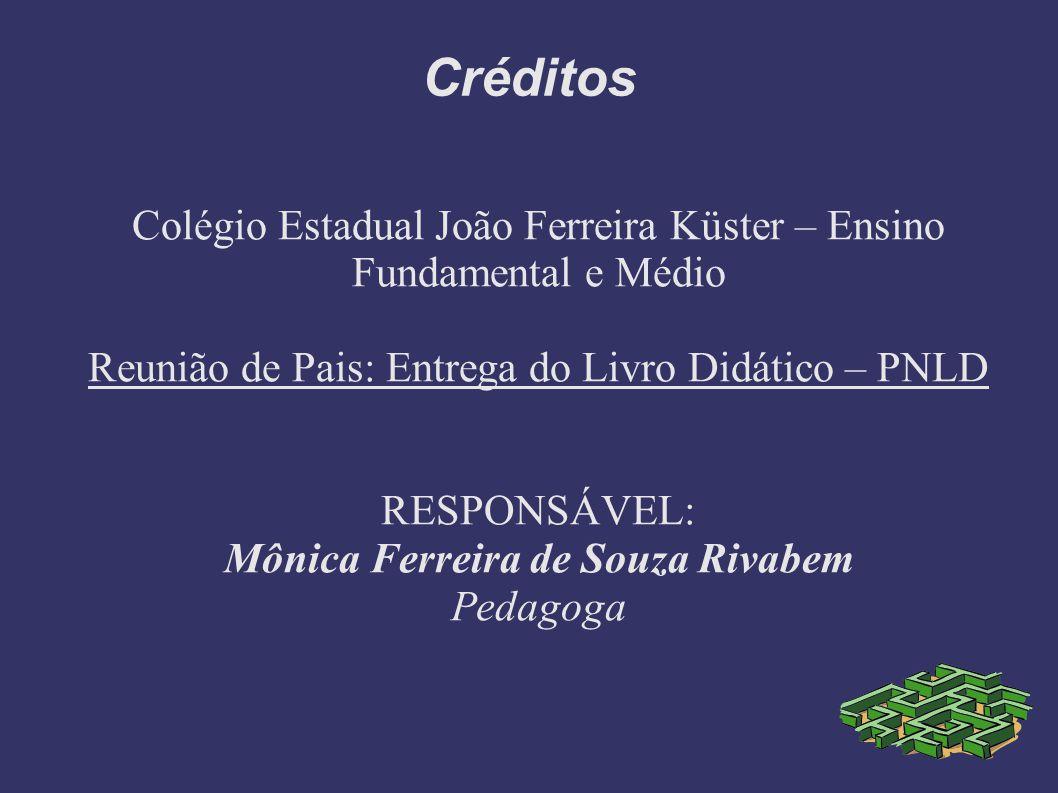 Créditos Colégio Estadual João Ferreira Küster – Ensino Fundamental e Médio Reunião de Pais: Entrega do Livro Didático – PNLD RESPONSÁVEL: Mônica Ferr