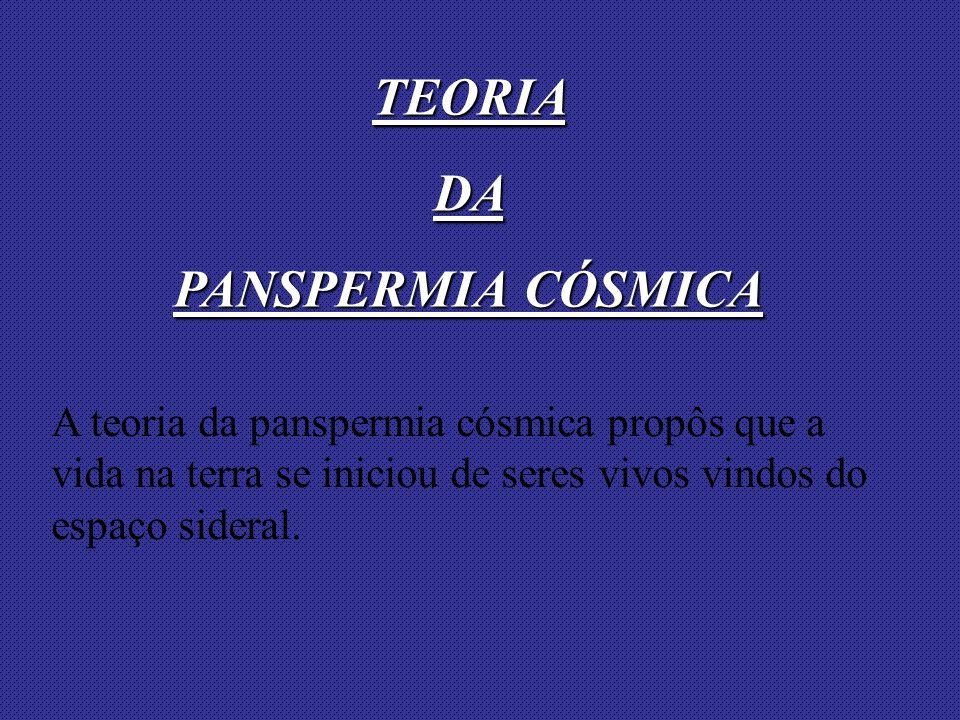 A teoria da panspermia cósmica propôs que a vida na terra se iniciou de seres vivos vindos do espaço sideral. TEORIADA PANSPERMIA CÓSMICA
