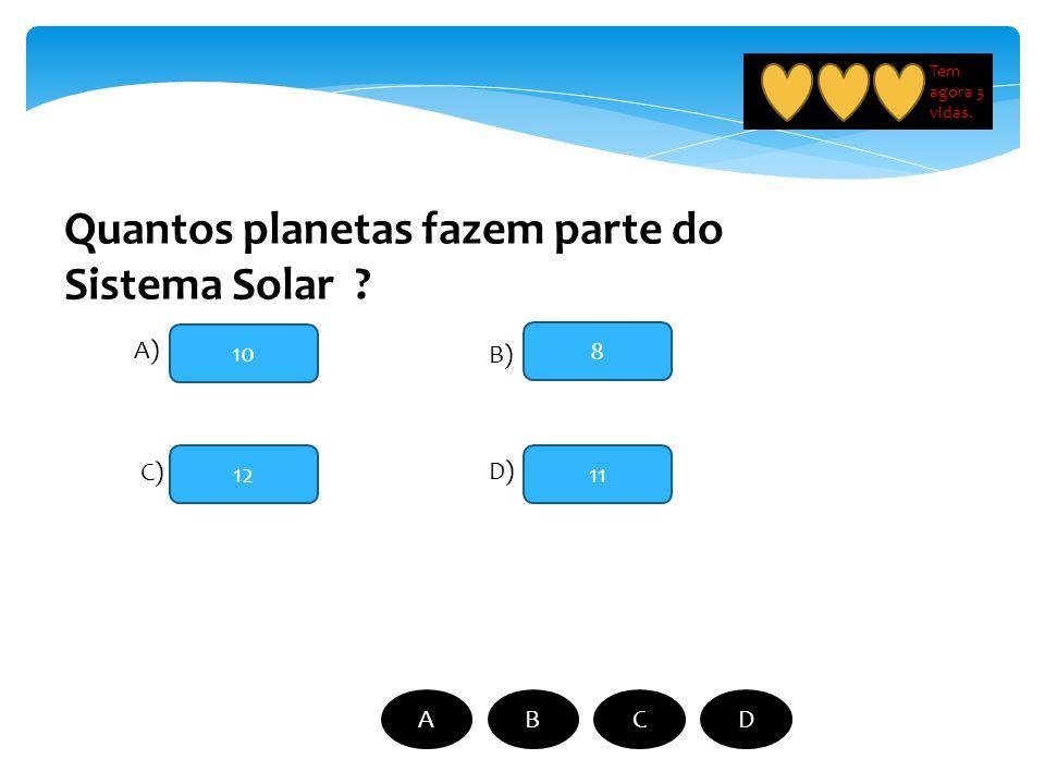 Quantos planetas fazem parte do Sistema Solar ? 10 12 8 11 A) B) C) D) ABCD Tem agora 3 vidas.