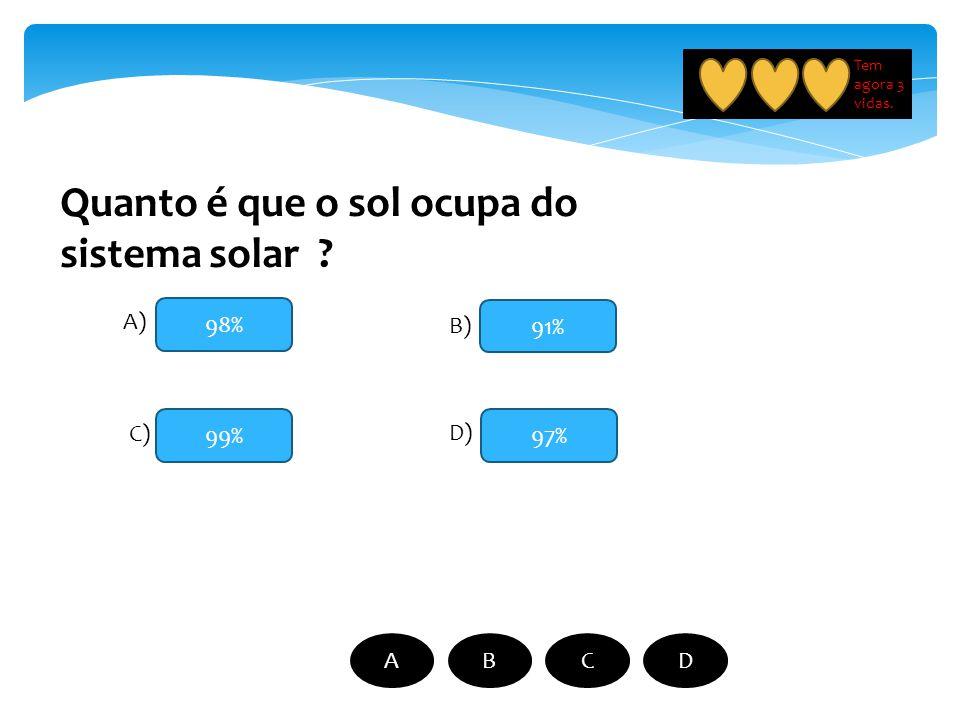 98% 99% 91% 97% A) B) C) D) ABCD Quanto é que o sol ocupa do sistema solar ? Tem agora 3 vidas.
