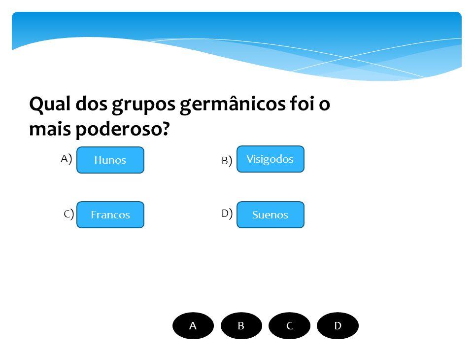 Qual dos grupos germânicos foi o mais poderoso? Hunos Francos Visigodos Suenos A) B) C) D) ABCD