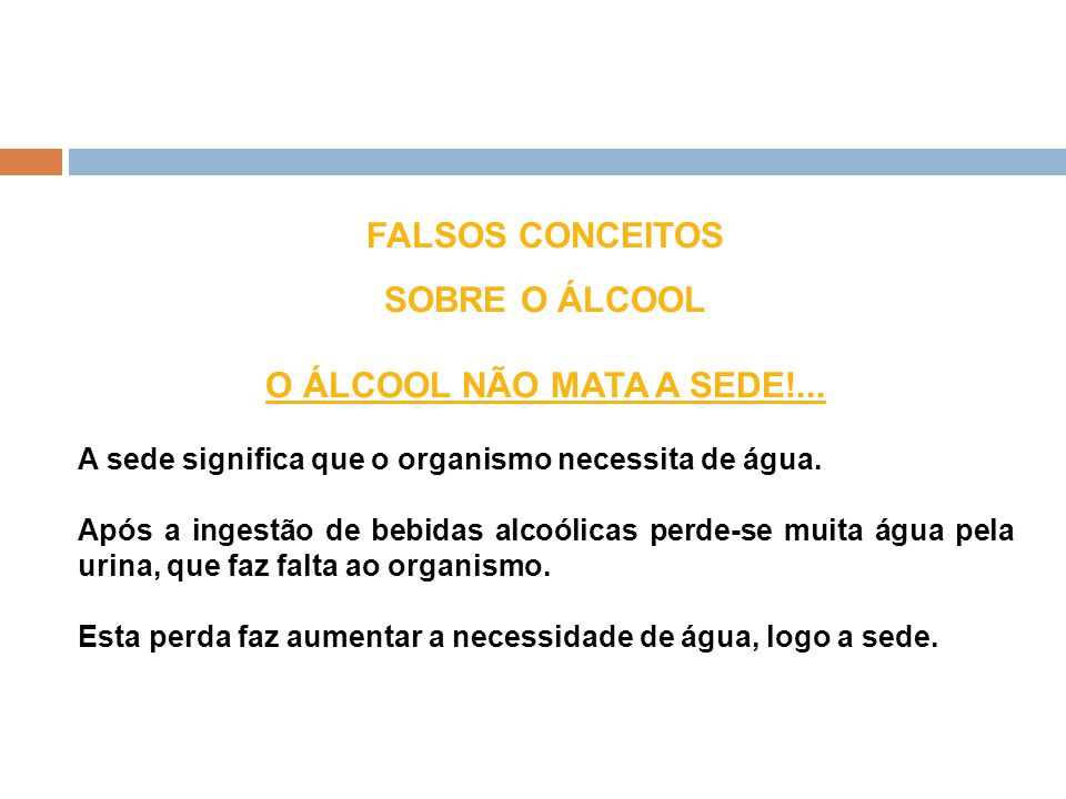 FALSOS CONCEITOS SOBRE O ÁLCOOL O ÁLCOOL NÃO MATA A SEDE!... A sede significa que o organismo necessita de água. Após a ingestão de bebidas alcoólicas