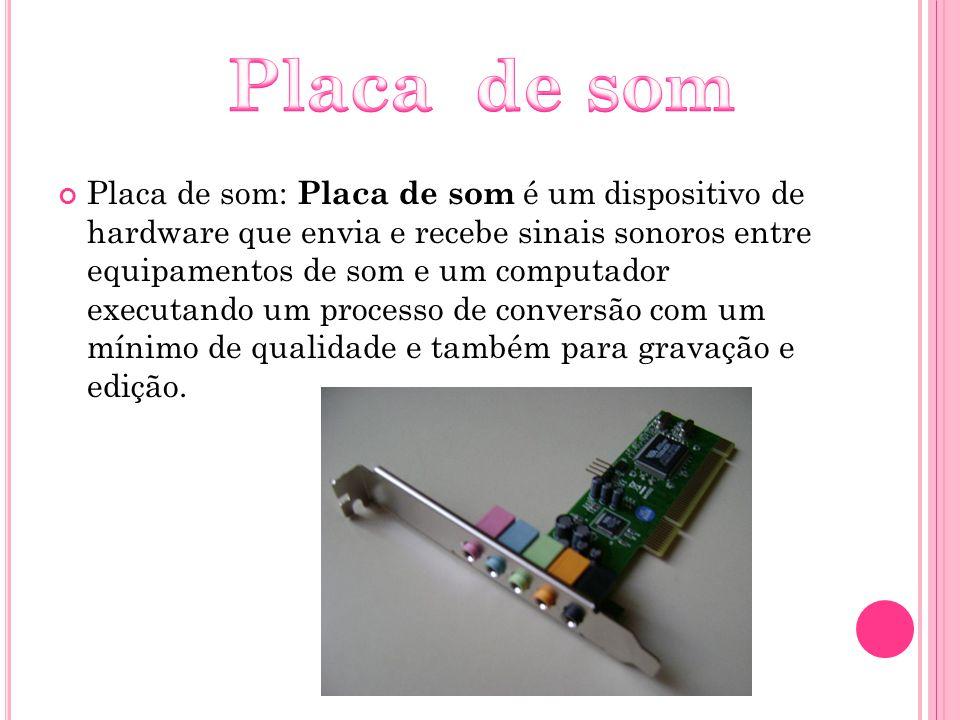 Placa de som: Placa de som é um dispositivo de hardware que envia e recebe sinais sonoros entre equipamentos de som e um computador executando um proc