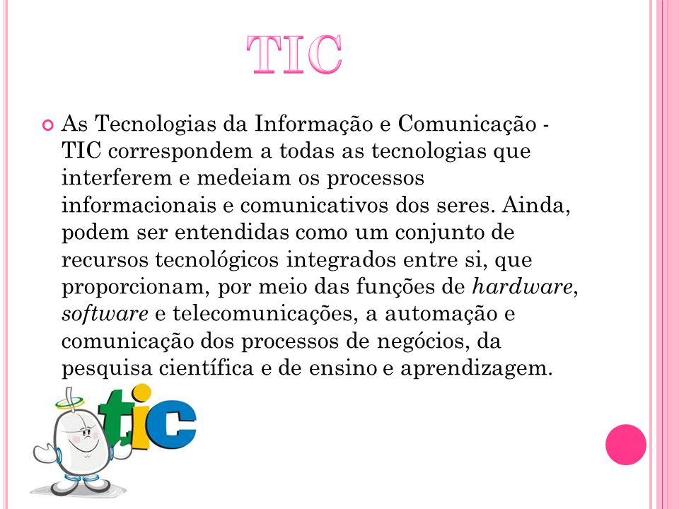 As Tecnologias da Informação e Comunicação - TIC correspondem a todas as tecnologias que interferem e medeiam os processos informacionais e comunicati