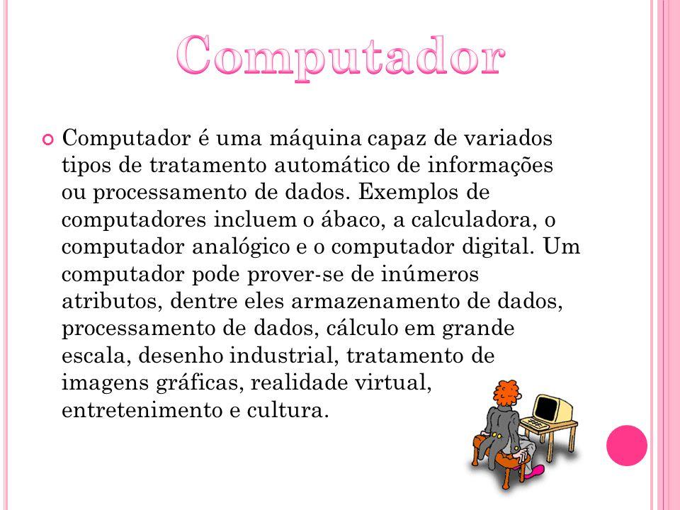 Computador é uma máquina capaz de variados tipos de tratamento automático de informações ou processamento de dados. Exemplos de computadores incluem o