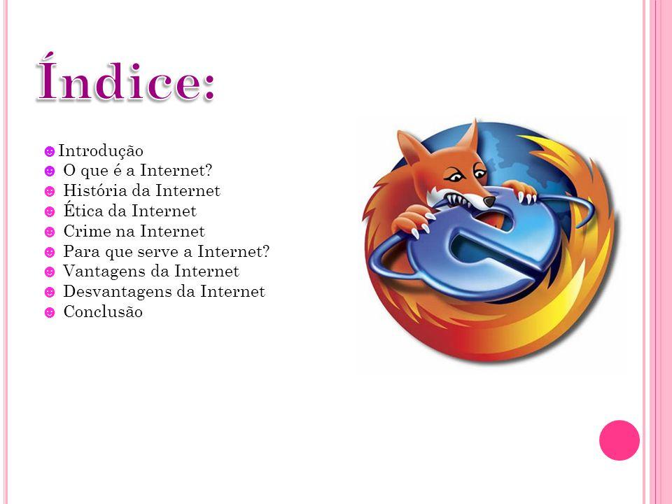 ☻Introdução ☻ O que é a Internet? ☻ História da Internet ☻ Ética da Internet ☻ Crime na Internet ☻ Para que serve a Internet? ☻ Vantagens da Internet