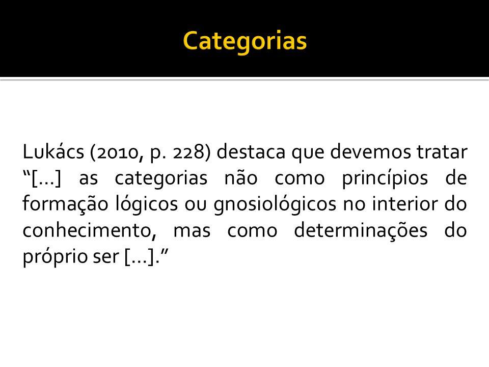 """Lukács (2010, p. 228) destaca que devemos tratar """"[...] as categorias não como princípios de formação lógicos ou gnosiológicos no interior do conhecim"""