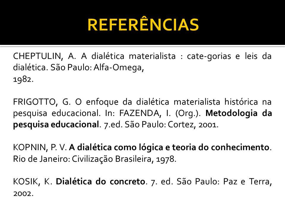 CHEPTULIN, A. A dialética materialista : cate-gorias e leis da dialética. São Paulo: Alfa-Omega, 1982. FRIGOTTO, G. O enfoque da dialética materialist