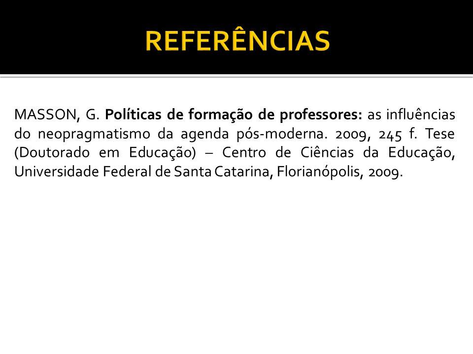 MASSON, G. Políticas de formação de professores: as influências do neopragmatismo da agenda pós-moderna. 2009, 245 f. Tese (Doutorado em Educação) – C
