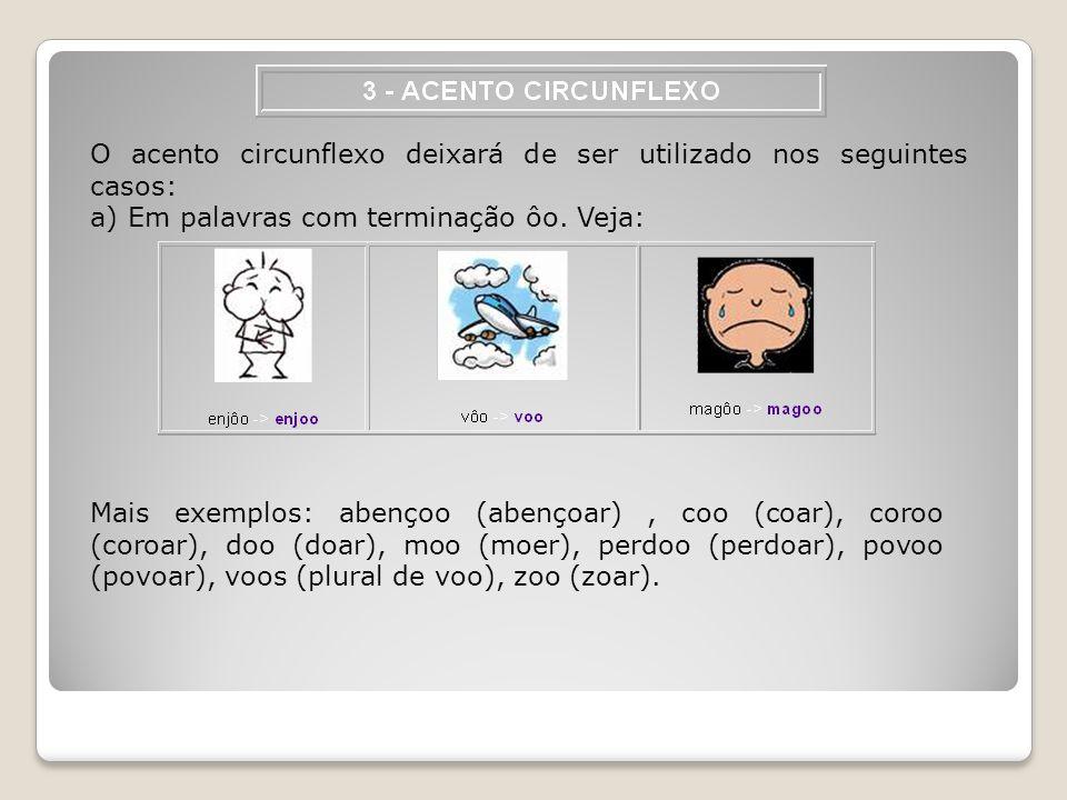 O acento circunflexo deixará de ser utilizado nos seguintes casos: a) Em palavras com terminação ôo. Veja: Mais exemplos: abençoo (abençoar), coo (coa