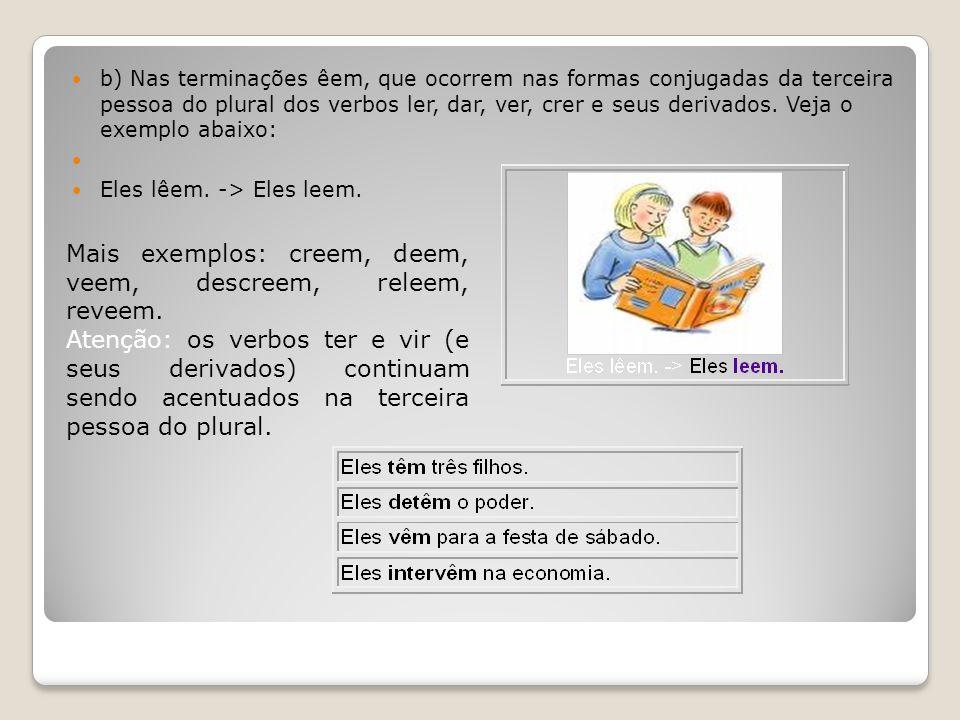 b) Nas terminações êem, que ocorrem nas formas conjugadas da terceira pessoa do plural dos verbos ler, dar, ver, crer e seus derivados. Veja o exemplo