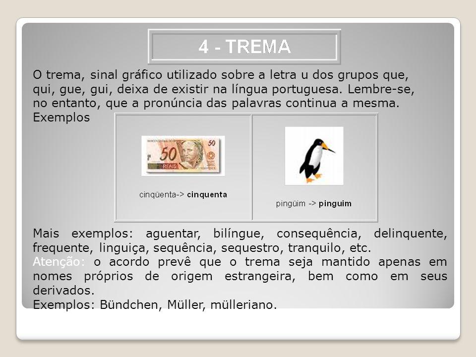 O trema, sinal gráfico utilizado sobre a letra u dos grupos que, qui, gue, gui, deixa de existir na língua portuguesa. Lembre-se, no entanto, que a pr