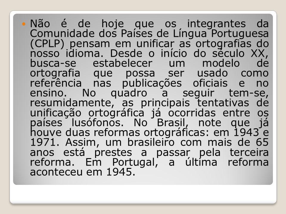 Não é de hoje que os integrantes da Comunidade dos Países de Língua Portuguesa (CPLP) pensam em unificar as ortografias do nosso idioma. Desde o iníci