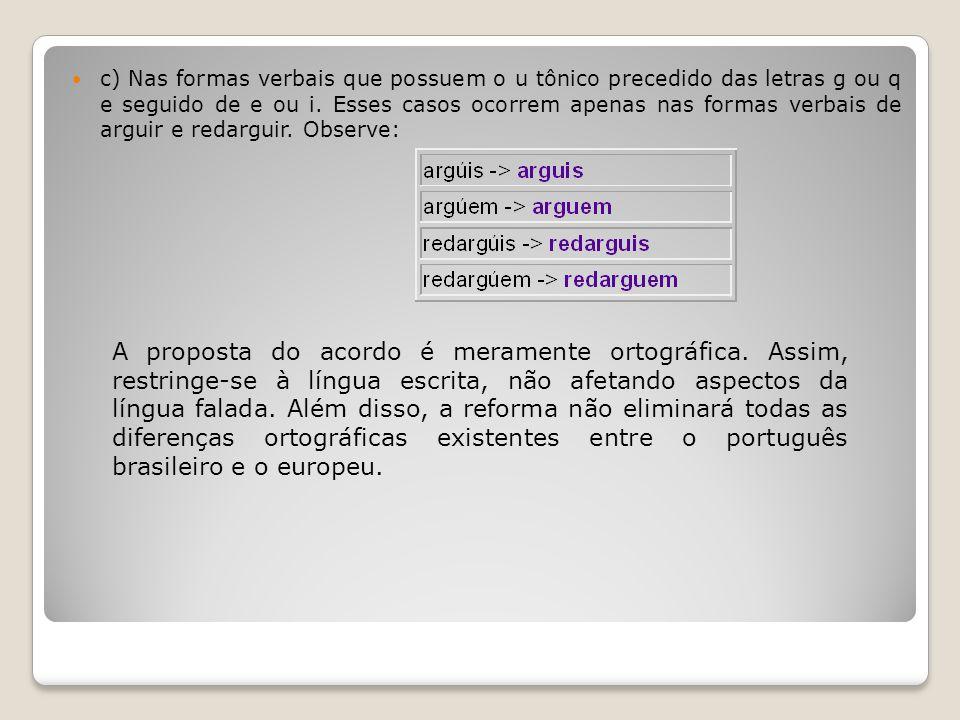c) Nas formas verbais que possuem o u tônico precedido das letras g ou q e seguido de e ou i. Esses casos ocorrem apenas nas formas verbais de arguir
