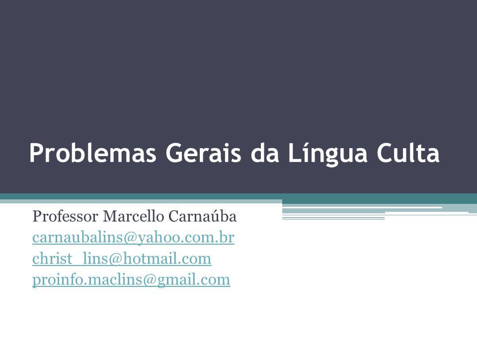 Problemas Gerais da Língua Culta Professor Marcello Carnaúba carnaubalins@yahoo.com.br christ_lins@hotmail.com proinfo.maclins@gmail.com
