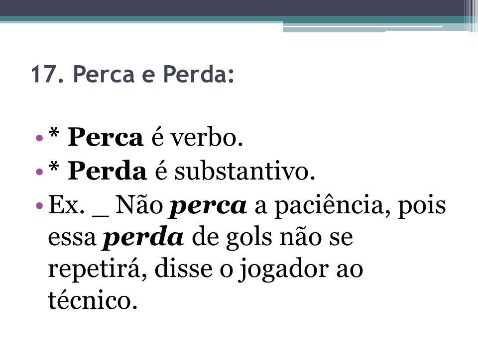 17.Perca e Perda: * Perca é verbo. * Perda é substantivo.